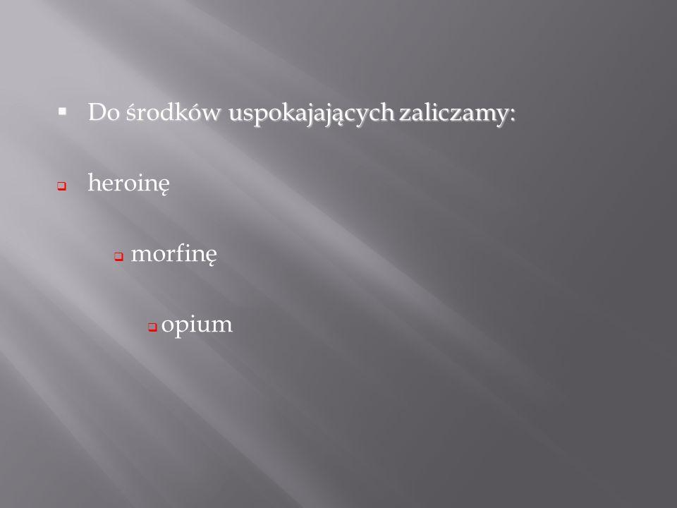 Do środków uspokajających zaliczamy: Do środków uspokajających zaliczamy: heroinę morfinę opium