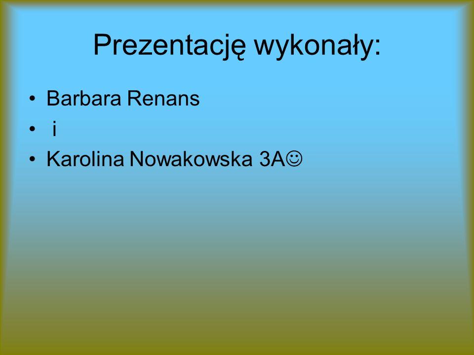 Prezentację wykonały: Barbara Renans i Karolina Nowakowska 3A