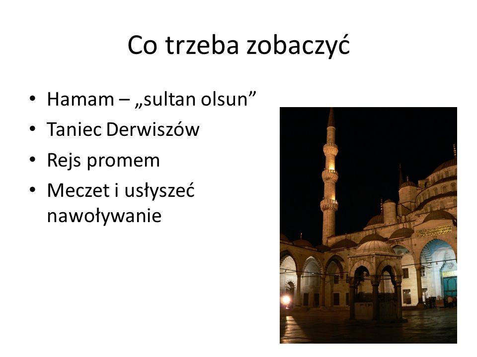 Co trzeba zobaczyć Hamam – sultan olsun Taniec Derwiszów Rejs promem Meczet i usłyszeć nawoływanie Zachód słońca i kawa nad Bosforem