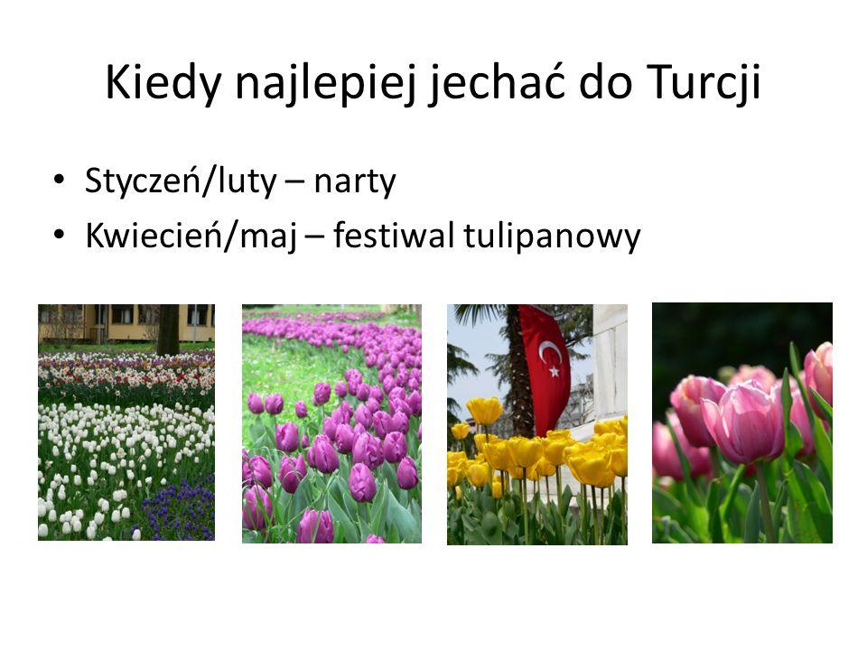 Kiedy najlepiej jechać do Turcji Styczeń/luty – narty Kwiecień/maj – festiwal tulipanowy Lipiec/sierpień – najgorętsze miesiące