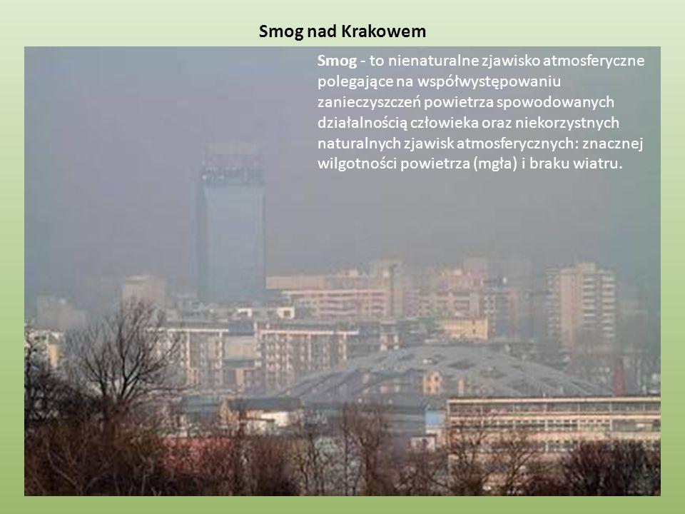 Smog nad Krakowem Smog - to nienaturalne zjawisko atmosferyczne polegające na współwystępowaniu zanieczyszczeń powietrza spowodowanych działalnością c
