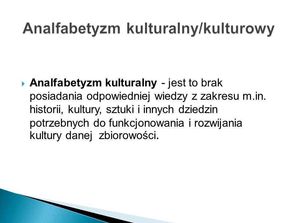 Analfabetyzm kulturalny - jest to brak posiadania odpowiedniej wiedzy z zakresu m.in. historii, kultury, sztuki i innych dziedzin potrzebnych do funkc