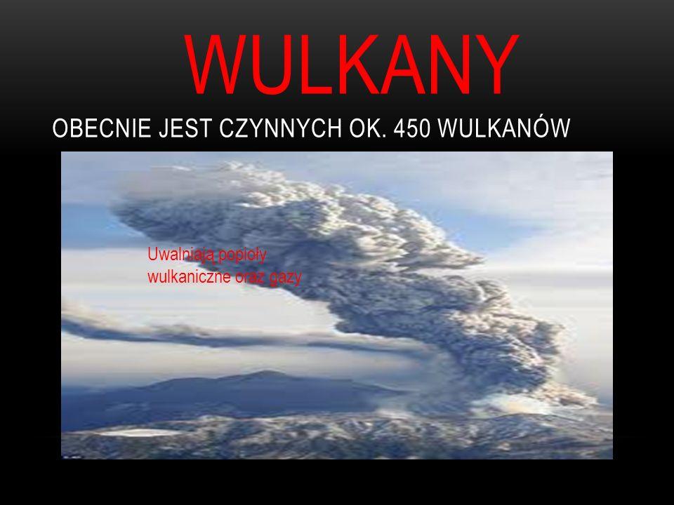 WULKANY OBECNIE JEST CZYNNYCH OK. 450 WULKANÓW Uwalniają popioły wulkaniczne oraz gazy