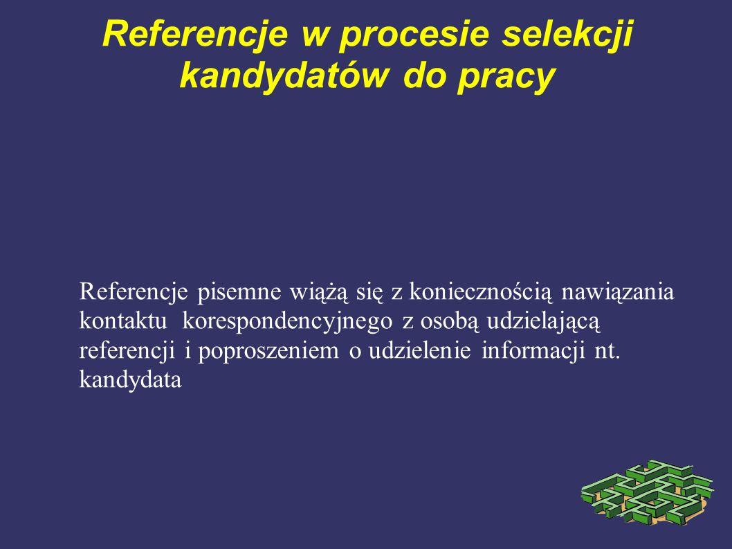 Referencje w procesie selekcji kandydatów do pracy Referencje pisemne wiążą się z koniecznością nawiązania kontaktu korespondencyjnego z osobą udziela