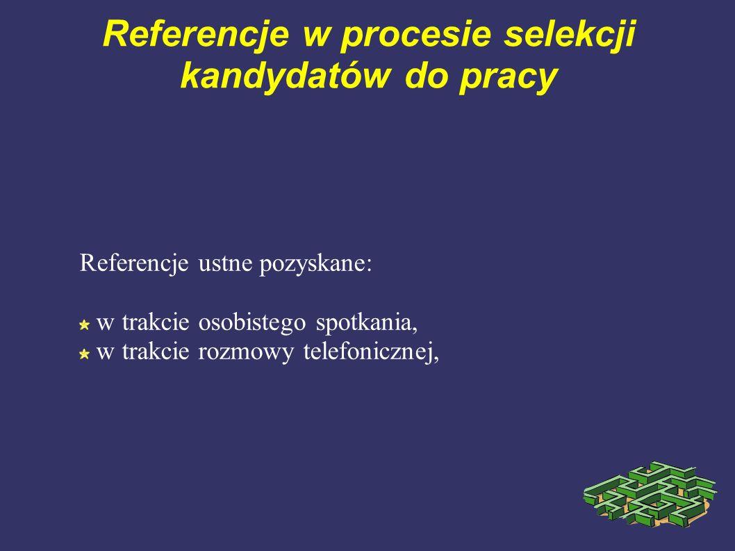 Referencje w procesie selekcji kandydatów do pracy Referencje ustne pozyskane: w trakcie osobistego spotkania, w trakcie rozmowy telefonicznej,