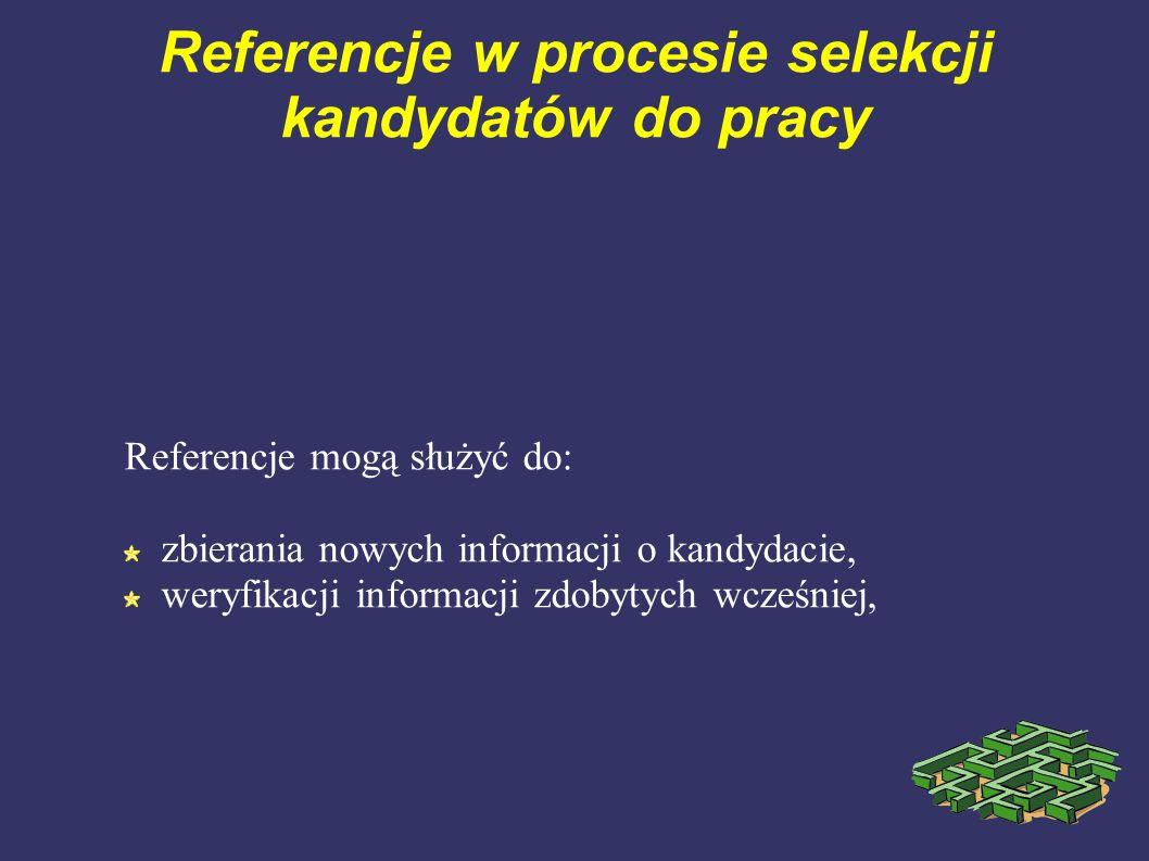 Referencje w procesie selekcji kandydatów do pracy Referencje mogą służyć do: zbierania nowych informacji o kandydacie, weryfikacji informacji zdobyty