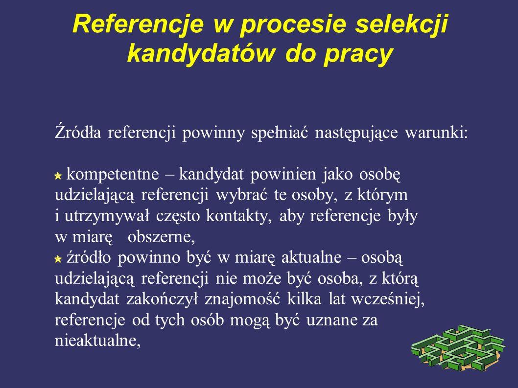 Referencje w procesie selekcji kandydatów do pracy Źródła referencji powinny spełniać następujące warunki: kompetentne – kandydat powinien jako osobę