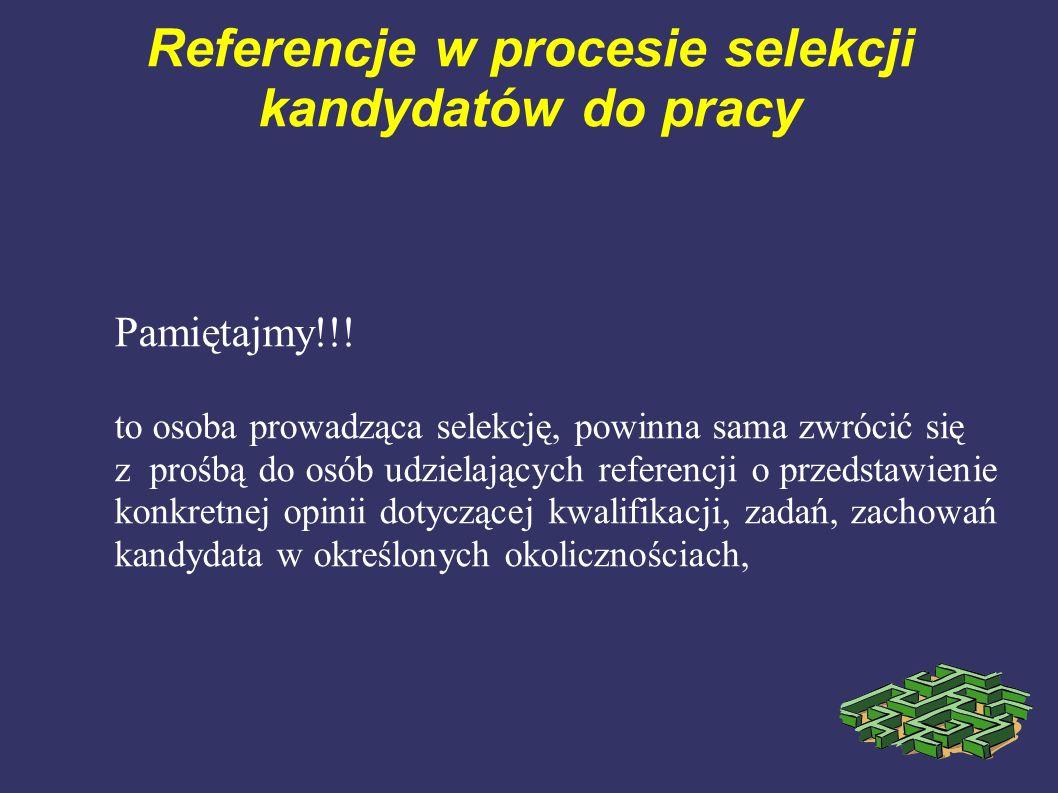 Referencje w procesie selekcji kandydatów do pracy Pamiętajmy!!! to osoba prowadząca selekcję, powinna sama zwrócić się z prośbą do osób udzielających