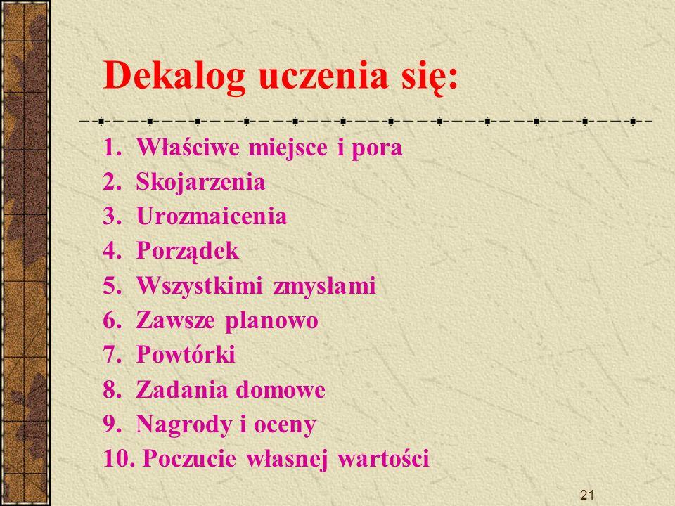 21 Dekalog uczenia się: 1. Właściwe miejsce i pora 2. Skojarzenia 3. Urozmaicenia 4. Porządek 5. Wszystkimi zmysłami 6. Zawsze planowo 7. Powtórki 8.