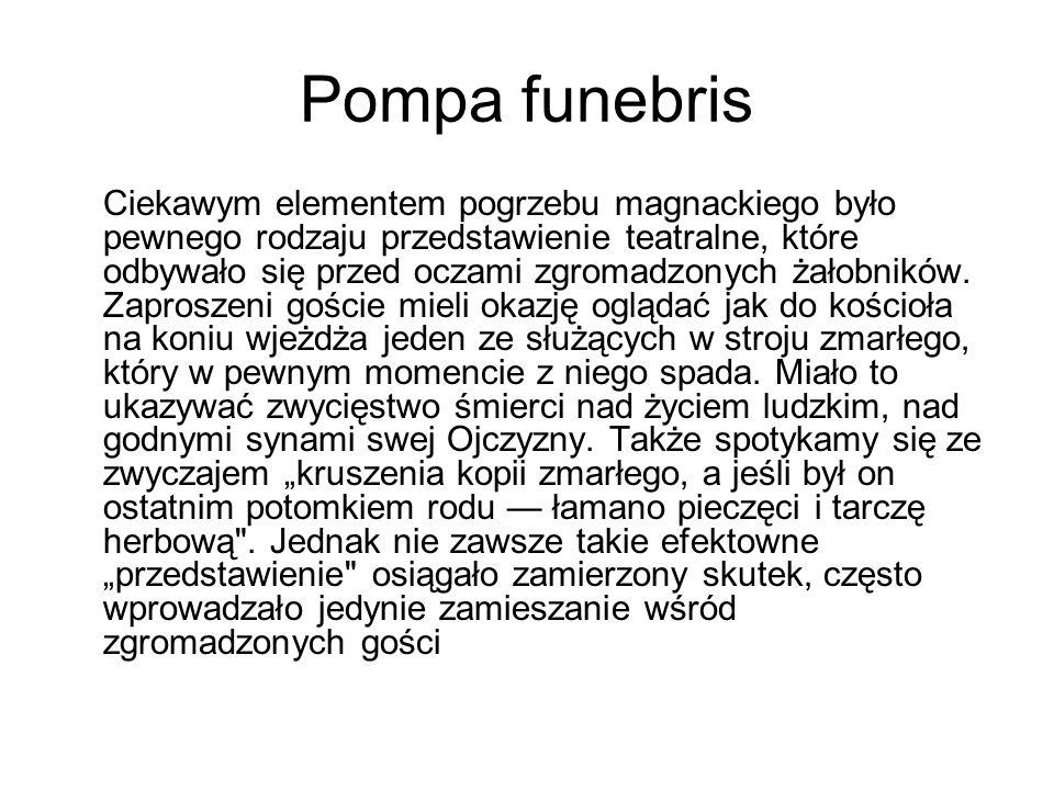Pompa funebris Ciekawym elementem pogrzebu magnackiego było pewnego rodzaju przedstawienie teatralne, które odbywało się przed oczami zgromadzonych żałobników.