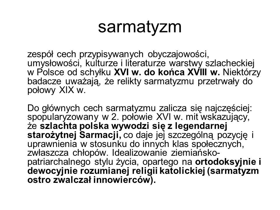 sarmatyzm zespół cech przypisywanych obyczajowości, umysłowości, kulturze i literaturze warstwy szlacheckiej w Polsce od schyłku XVI w.