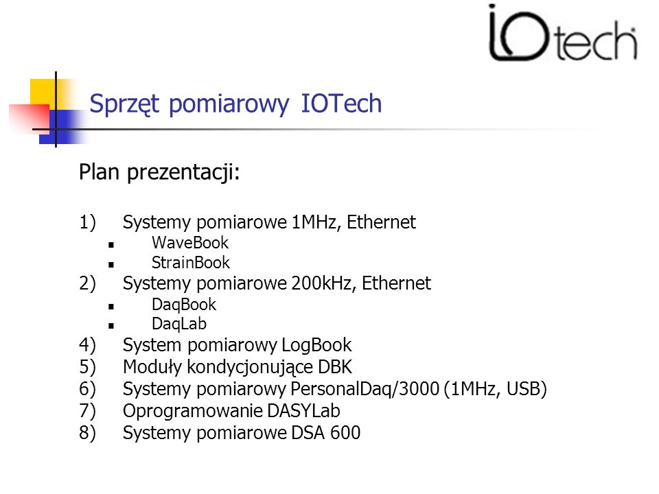 Sprzęt pomiarowy IOTech Plan prezentacji: 1)Systemy pomiarowe 1MHz, Ethernet WaveBook StrainBook 2)Systemy pomiarowe 200kHz, Ethernet DaqBook DaqLab 4)System pomiarowy LogBook 5)Moduły kondycjonujące DBK 6)Systemy pomiarowy PersonalDaq/3000 (1MHz, USB) 7)Oprogramowanie DASYLab 8)Systemy pomiarowe DSA 600