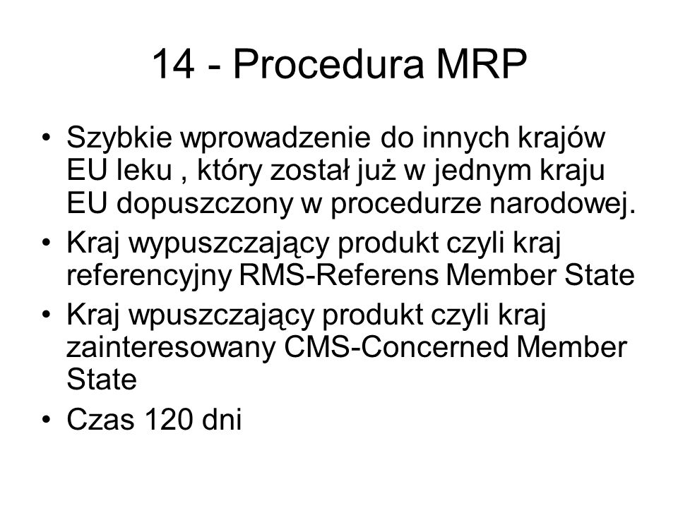 14 - Procedura MRP Szybkie wprowadzenie do innych krajów EU leku, który został już w jednym kraju EU dopuszczony w procedurze narodowej. Kraj wypuszcz