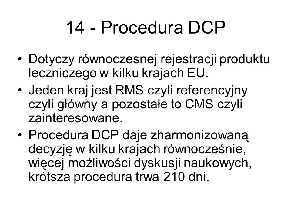 14 - Procedura DCP Dotyczy równoczesnej rejestracji produktu leczniczego w kilku krajach EU. Jeden kraj jest RMS czyli referencyjny czyli główny a poz