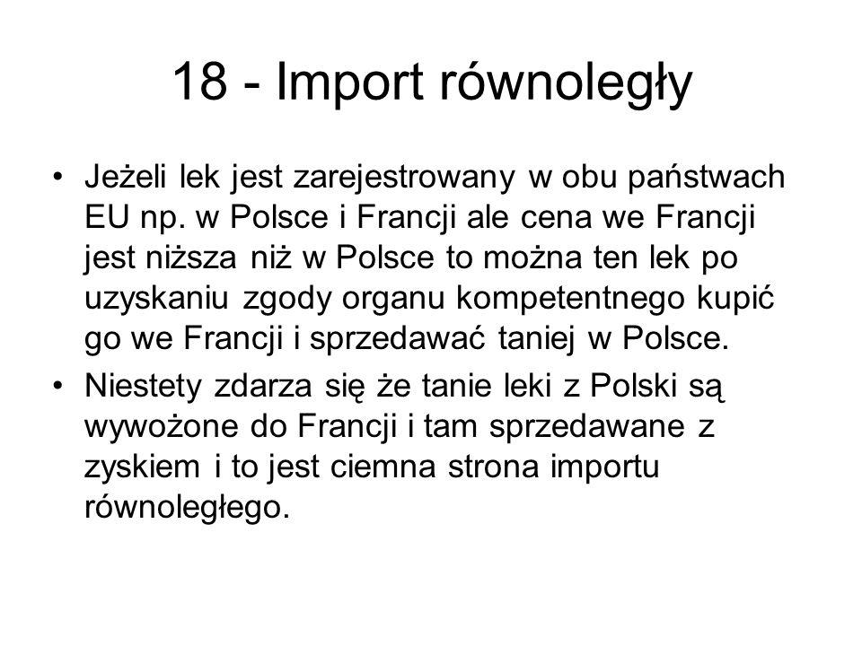 18 - Import równoległy Jeżeli lek jest zarejestrowany w obu państwach EU np. w Polsce i Francji ale cena we Francji jest niższa niż w Polsce to można