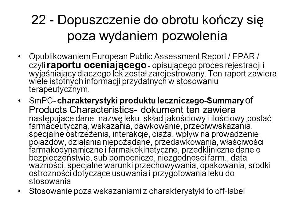 22 - Dopuszczenie do obrotu kończy się poza wydaniem pozwolenia Opublikowaniem European Public Assessment Report / EPAR / czyli raportu oceniającego - opisującego proces rejestracji i wyjaśniający dlaczego lek został zarejestrowany.
