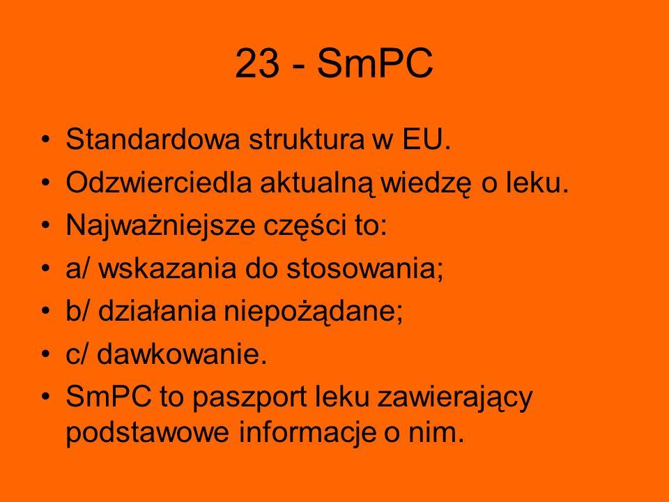 23 - SmPC Standardowa struktura w EU. Odzwierciedla aktualną wiedzę o leku. Najważniejsze części to: a/ wskazania do stosowania; b/ działania niepożąd