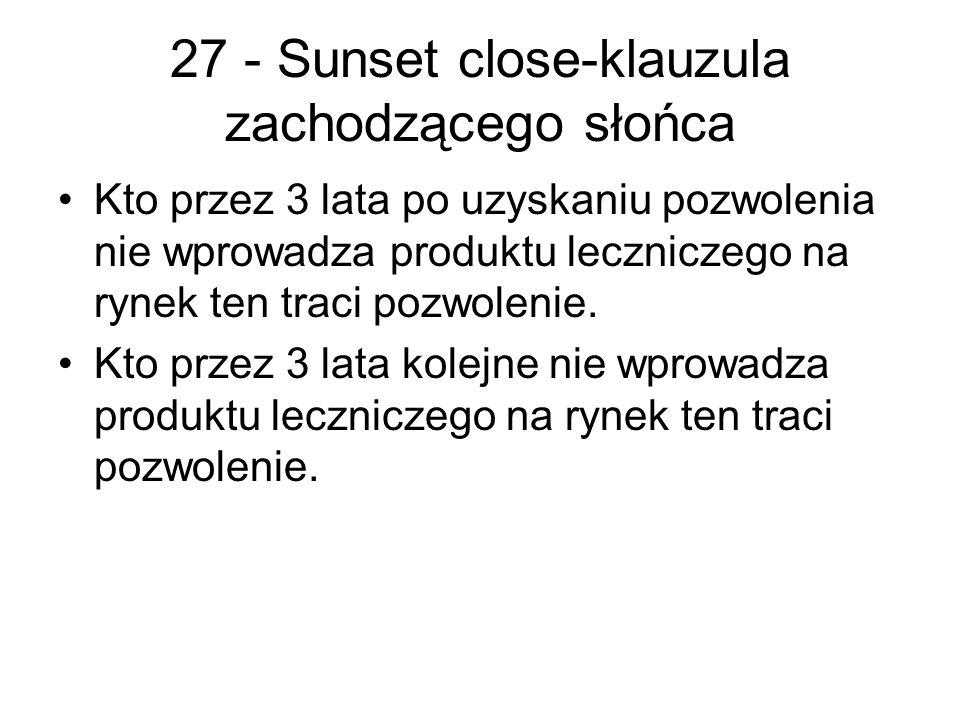 27 - Sunset close-klauzula zachodzącego słońca Kto przez 3 lata po uzyskaniu pozwolenia nie wprowadza produktu leczniczego na rynek ten traci pozwolenie.
