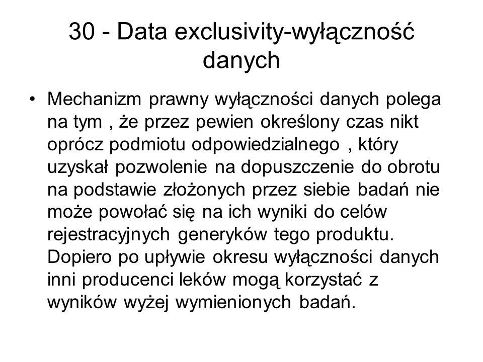 30 - Data exclusivity-wyłączność danych Mechanizm prawny wyłączności danych polega na tym, że przez pewien określony czas nikt oprócz podmiotu odpowiedzialnego, który uzyskał pozwolenie na dopuszczenie do obrotu na podstawie złożonych przez siebie badań nie może powołać się na ich wyniki do celów rejestracyjnych generyków tego produktu.