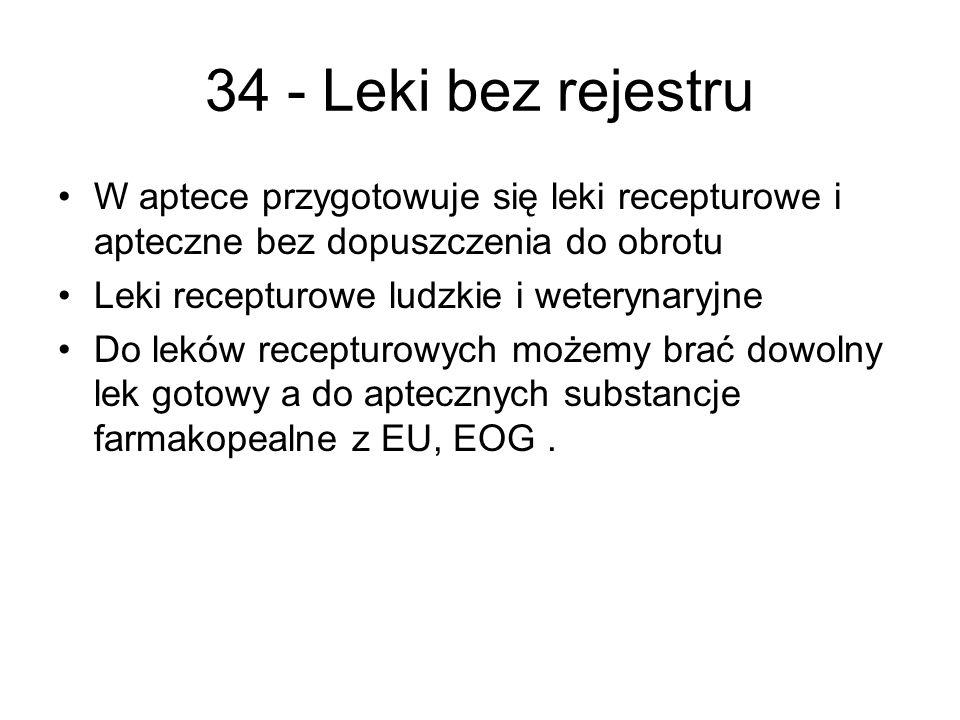 34 - Leki bez rejestru W aptece przygotowuje się leki recepturowe i apteczne bez dopuszczenia do obrotu Leki recepturowe ludzkie i weterynaryjne Do leków recepturowych możemy brać dowolny lek gotowy a do aptecznych substancje farmakopealne z EU, EOG.
