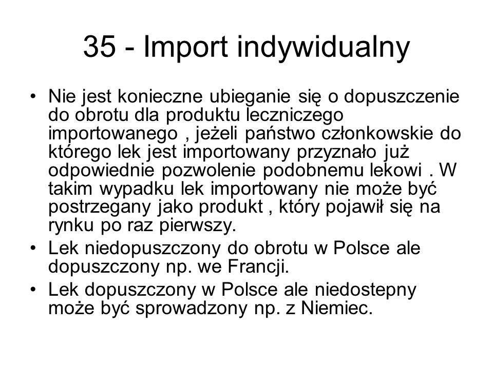 35 - Import indywidualny Nie jest konieczne ubieganie się o dopuszczenie do obrotu dla produktu leczniczego importowanego, jeżeli państwo członkowskie do którego lek jest importowany przyznało już odpowiednie pozwolenie podobnemu lekowi.