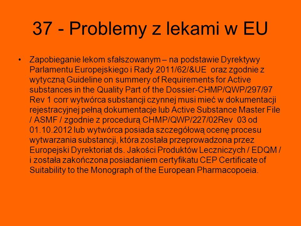 37 - Problemy z lekami w EU Zapobieganie lekom sfałszowanym – na podstawie Dyrektywy Parlamentu Europejskiego i Rady 2011/62/&UE oraz zgodnie z wytyczną Guideline on summery of Requirements for Active substances in the Quality Part of the Dossier-CHMP/QWP/297/97 Rev 1 corr wytwórca substancji czynnej musi mieć w dokumentacji rejestracyjnej pełną dokumentacje lub Active Substance Master File / ASMF / zgodnie z procedurą CHMP/QWP/227/02Rev 03 od 01.10.2012 lub wytwórca posiada szczegółową ocenę procesu wytwarzania substancji, która została przeprowadzona przez Europejski Dyrektoriat ds.