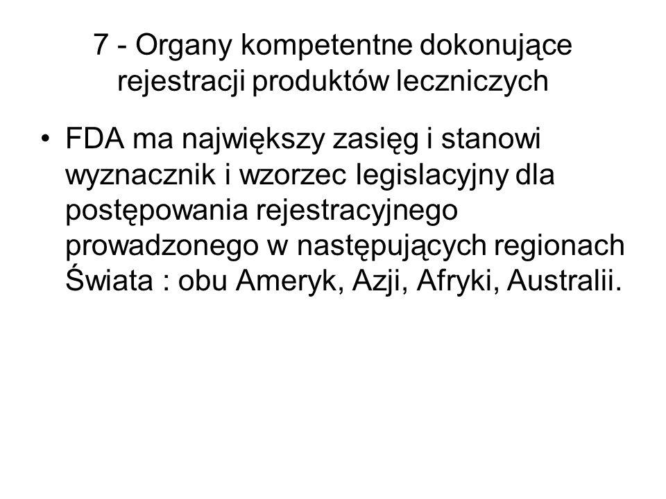7 - Organy kompetentne dokonujące rejestracji produktów leczniczych FDA ma największy zasięg i stanowi wyznacznik i wzorzec legislacyjny dla postępowania rejestracyjnego prowadzonego w następujących regionach Świata : obu Ameryk, Azji, Afryki, Australii.