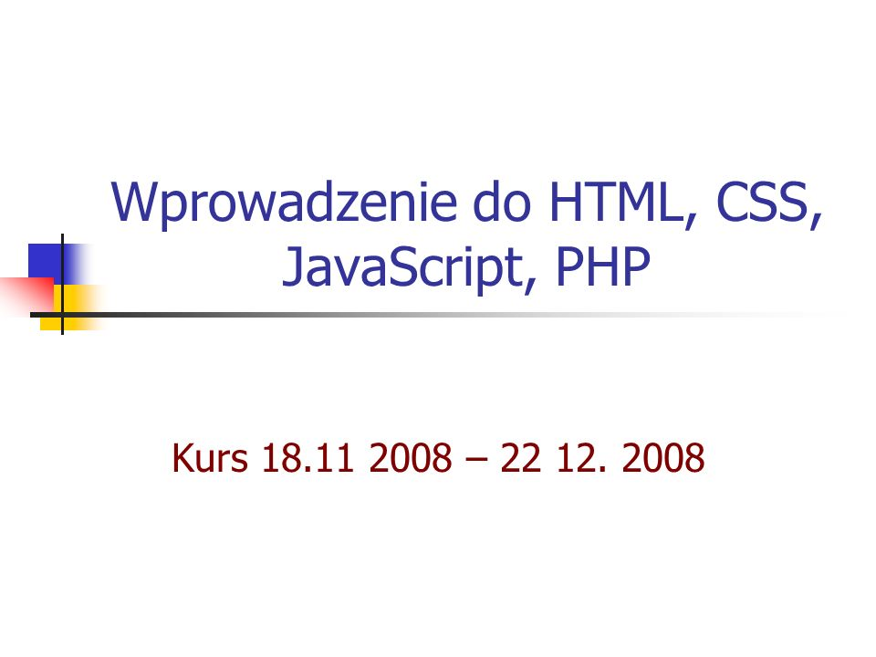 Wprowadzenie do HTML, CSS, JavaScript, PHP Kurs 18.11 2008 – 22 12. 2008