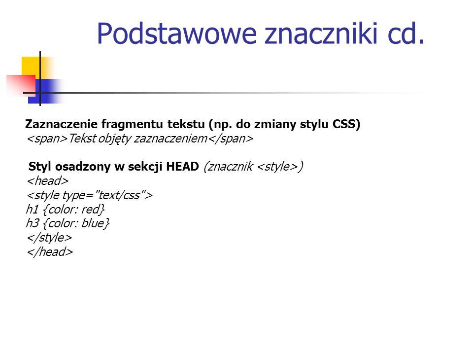 Podstawowe znaczniki cd. Zaznaczenie fragmentu tekstu (np. do zmiany stylu CSS) Tekst objęty zaznaczeniem Styl osadzony w sekcji HEAD (znacznik ) h1 {