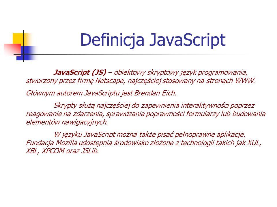 Definicja JavaScript JavaScript (JS) – obiektowy skryptowy język programowania, stworzony przez firmę Netscape, najczęściej stosowany na stronach WWW.