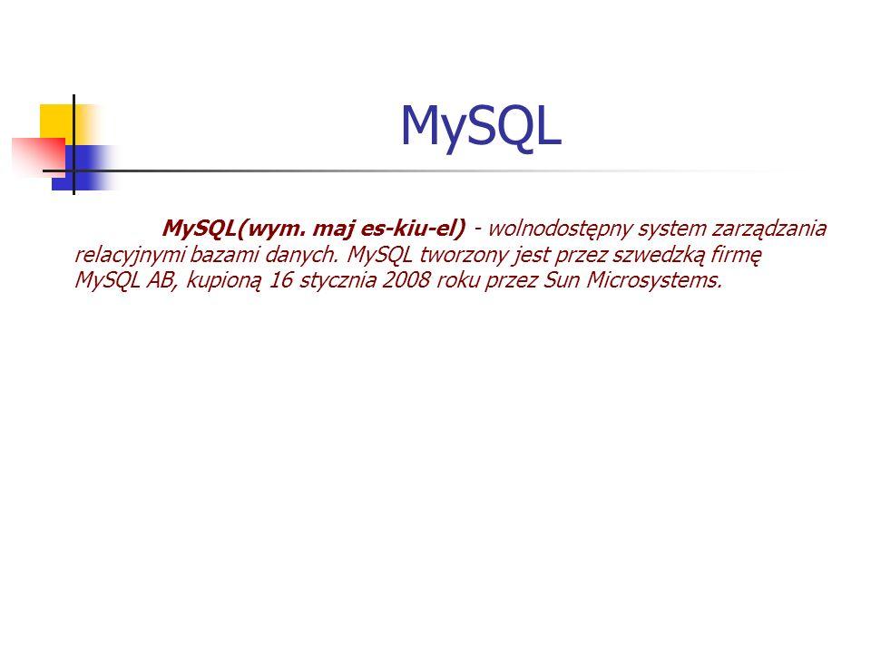 MySQL MySQL(wym. maj es-kiu-el) - wolnodostępny system zarządzania relacyjnymi bazami danych. MySQL tworzony jest przez szwedzką firmę MySQL AB, kupio