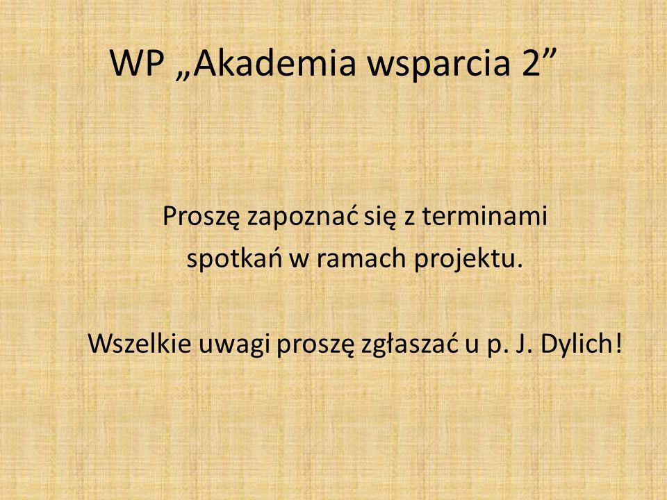 WP Akademia wsparcia 2 Proszę zapoznać się z terminami spotkań w ramach projektu. Wszelkie uwagi proszę zgłaszać u p. J. Dylich!