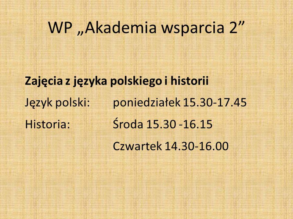 WP Akademia wsparcia 2 Zajęcia z języka polskiego i historii Język polski: poniedziałek 15.30-17.45 Historia:Środa 15.30 -16.15 Czwartek 14.30-16.00