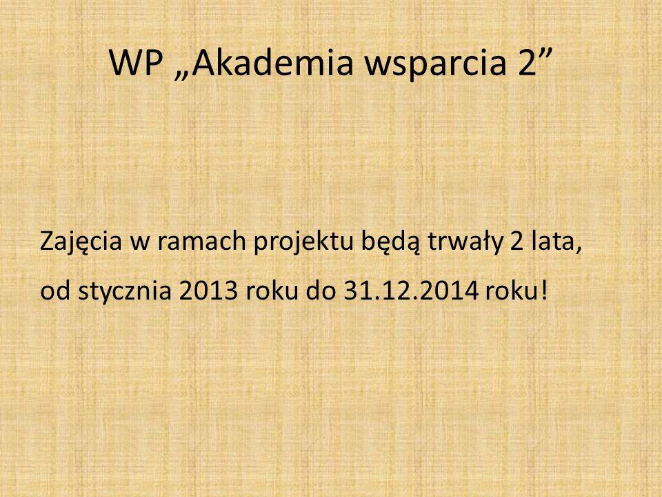 WP Akademia wsparcia 2 Zajęcia w ramach projektu będą trwały 2 lata, od stycznia 2013 roku do 31.12.2014 roku!