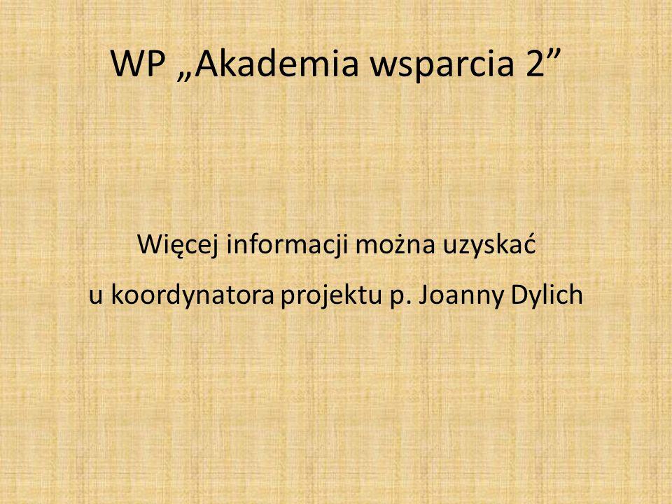 WP Akademia wsparcia 2 Więcej informacji można uzyskać u koordynatora projektu p. Joanny Dylich