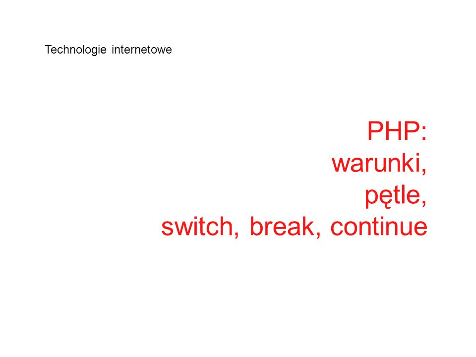 Instrukcje warunkowe – stosuje się gdy chcemy by fragment kodu został wykonany po spełnieniu warunku if (warunek) instrukcje; if (warunek) Instrukcja1; else Instrukcja2; if (warunek1) { instrukcje1; } elseif (warunek2) instrukcja2; (…) else instrukcja3; Przydatne uzupełnienie instrukcji warunkowej if stanowi funkcja isset(), sprawdzająca czy zmienna została ustawiona: if (isset ($submit)) // operacje po naciśnięciu przycisku submit; else // ponowne wyświetlenie formularza;