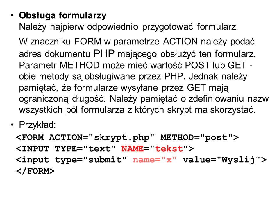 Obsługa formularzy Należy najpierw odpowiednio przygotować formularz. W znaczniku FORM w parametrze ACTION należy podać adres dokumentu PHP mającego o