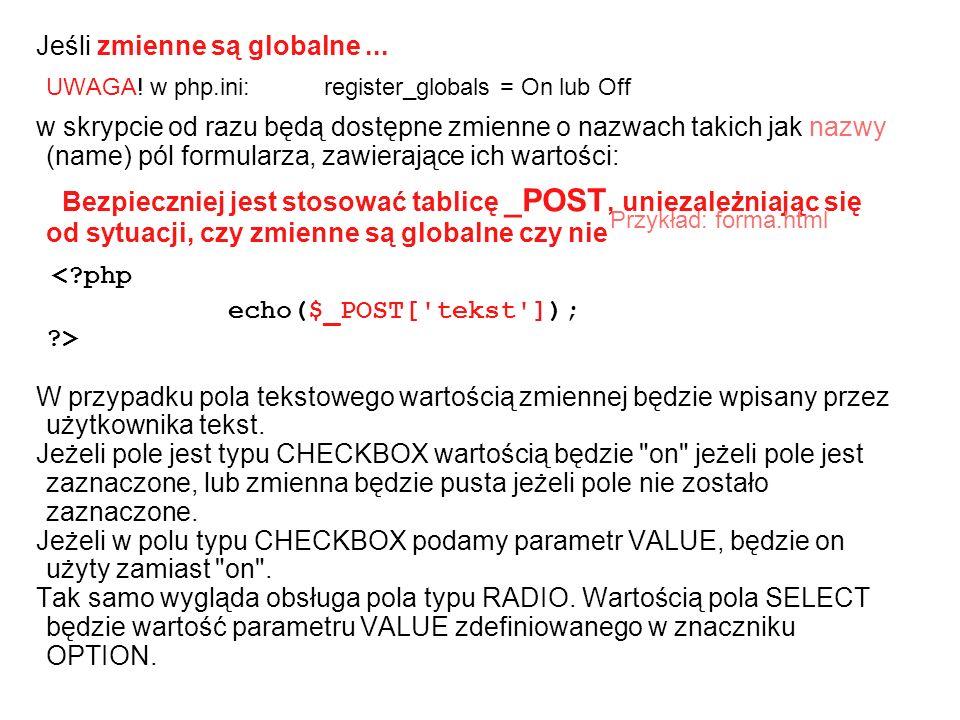 Jeśli zmienne są globalne... UWAGA! w php.ini: register_globals = On lub Off w skrypcie od razu będą dostępne zmienne o nazwach takich jak nazwy (name
