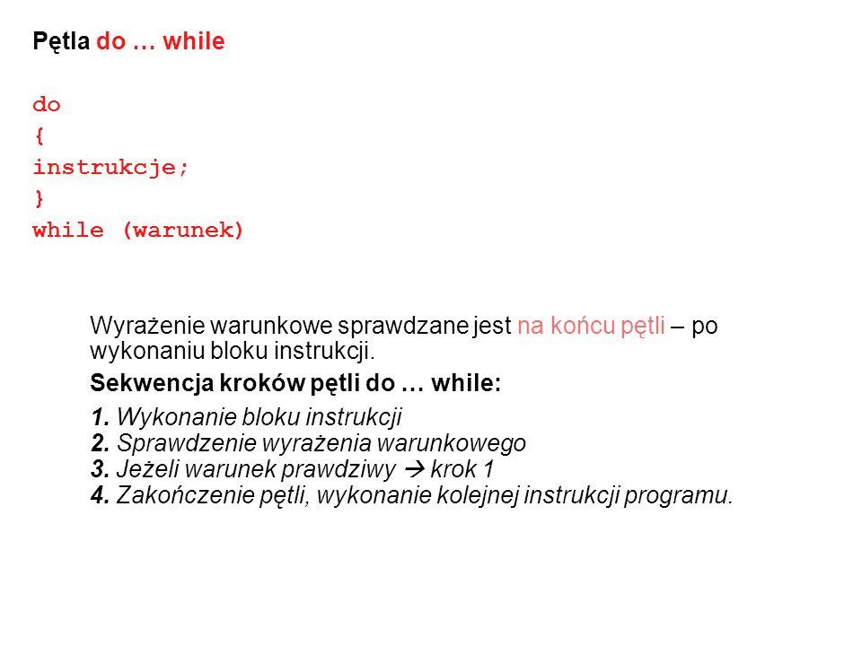 Pętla FOR for (wyr_startowe; wyr_warunkowe; wyr_iteracyjne) { instrukcje } wyr_startowe – jest wykonane raz gdy program dotrze do instrukcji for wyr_warunkowe – sprawdzane przed każdą iteracją pętli, jeśli warunek = false – pętla zostaje przerwana wyr_iteracyjne – jest wykonywane po każdej iteracji pętli, służy do modyfikacji zmiennych zdefiniowanych w wyrażeniu warunkowym Uwaga: wyrażenia mogą być dowolnie skomplikowane, można użyć kilku instrukcji startowych, warunków i wyr.