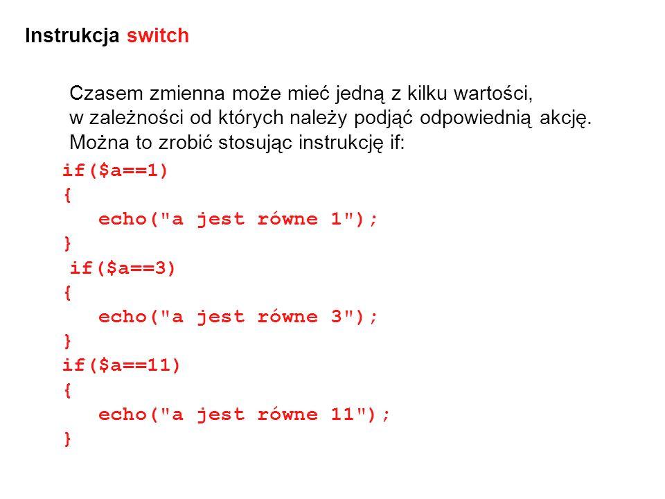 Wygodniejsze jest zastosowanie instrukcji switch: switch($a) { case 1: echo( a jest równe 1 ); break; case 3: echo( a jest równe 3 ); break; case 11: echo( a jest równe 11 ); break; }