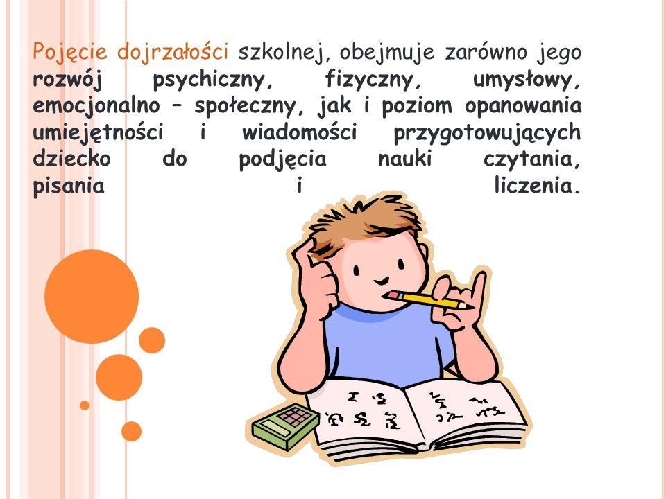 Pojęcie dojrzałości szkolnej, obejmuje zarówno jego rozwój psychiczny, fizyczny, umysłowy, emocjonalno – społeczny, jak i poziom opanowania umiejętności i wiadomości przygotowujących dziecko do podjęcia nauki czytania, pisania i liczenia.