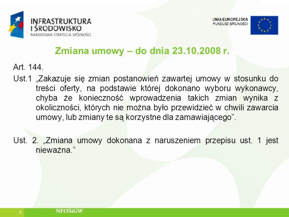 Zmiana umowy – do dnia 23.10.2008 r. Art. 144. Ust.1 Zakazuje się zmian postanowień zawartej umowy w stosunku do treści oferty, na podstawie której do