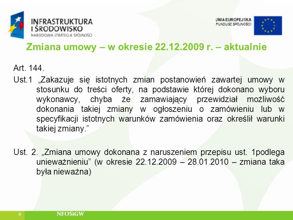 Zmiana umowy – w okresie 22.12.2009 r. – aktualnie Art. 144. Ust.1 Zakazuje się istotnych zmian postanowień zawartej umowy w stosunku do treści oferty