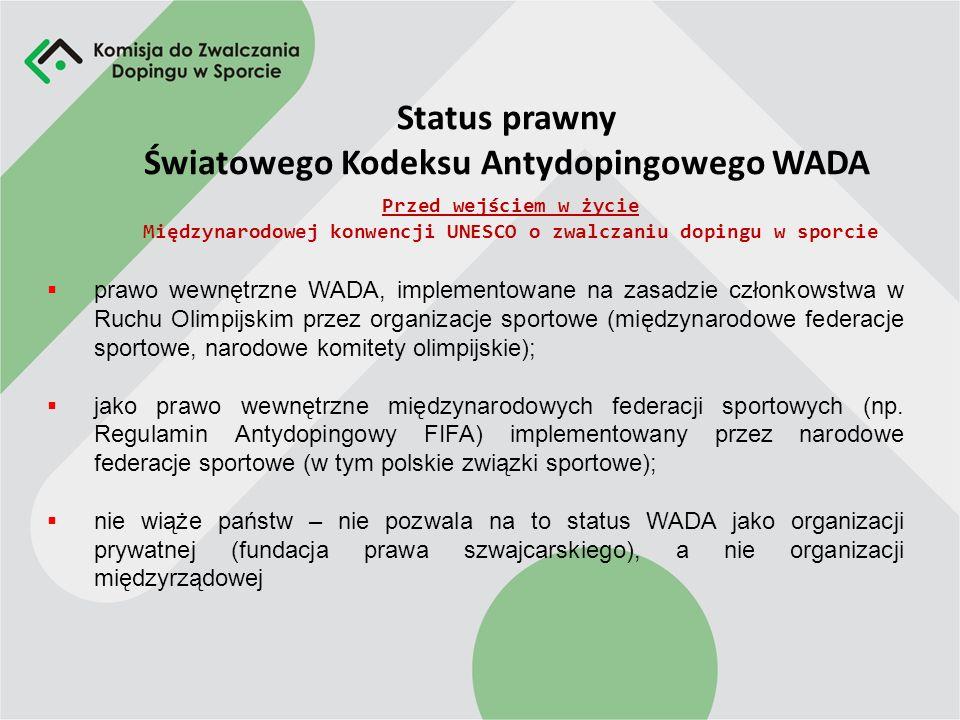 Status prawny Światowego Kodeksu Antydopingowego WADA Przed wejściem w życie Międzynarodowej konwencji UNESCO o zwalczaniu dopingu w sporcie prawo wewnętrzne WADA, implementowane na zasadzie członkowstwa w Ruchu Olimpijskim przez organizacje sportowe (międzynarodowe federacje sportowe, narodowe komitety olimpijskie); jako prawo wewnętrzne międzynarodowych federacji sportowych (np.