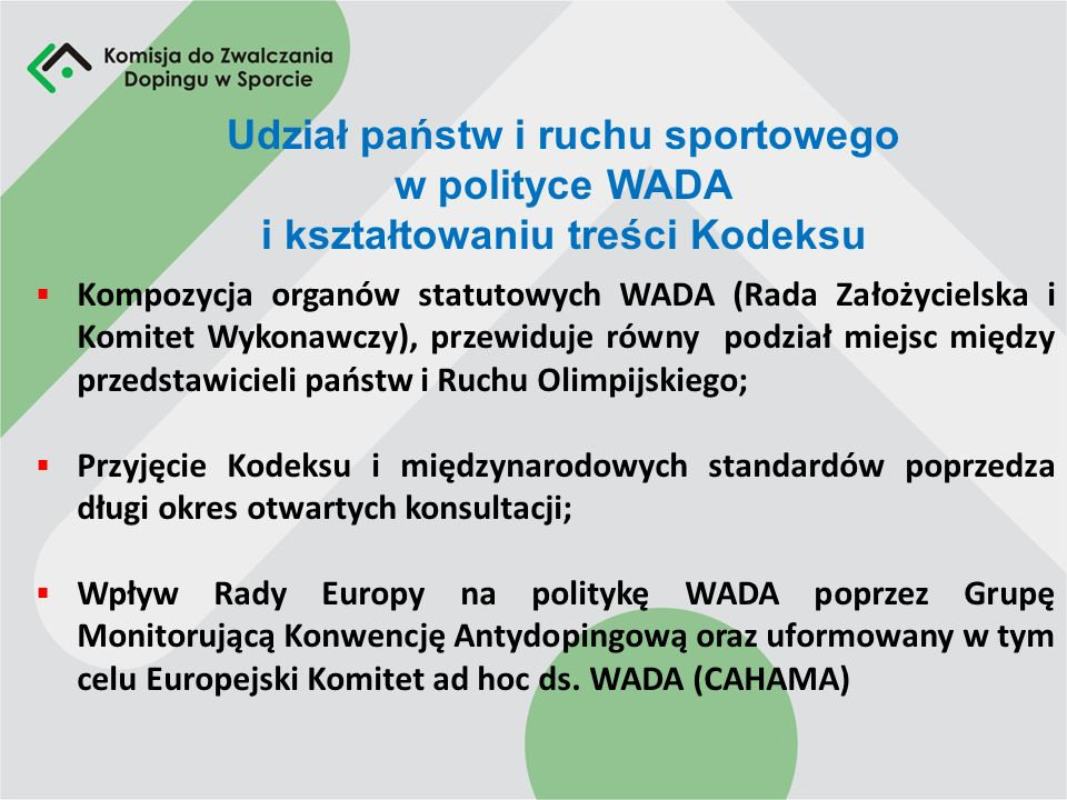Udział państw i ruchu sportowego w polityce WADA i kształtowaniu treści Kodeksu Kompozycja organów statutowych WADA (Rada Założycielska i Komitet Wykonawczy), przewiduje równy podział miejsc między przedstawicieli państw i Ruchu Olimpijskiego; Przyjęcie Kodeksu i międzynarodowych standardów poprzedza długi okres otwartych konsultacji; Wpływ Rady Europy na politykę WADA poprzez Grupę Monitorującą Konwencję Antydopingową oraz uformowany w tym celu Europejski Komitet ad hoc ds.