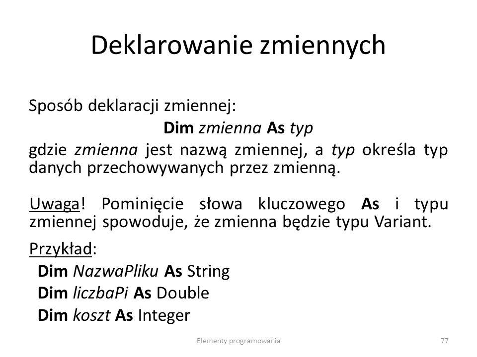 Elementy programowania77 Deklarowanie zmiennych Sposób deklaracji zmiennej: Dim zmienna As typ gdzie zmienna jest nazwą zmiennej, a typ określa typ danych przechowywanych przez zmienną.