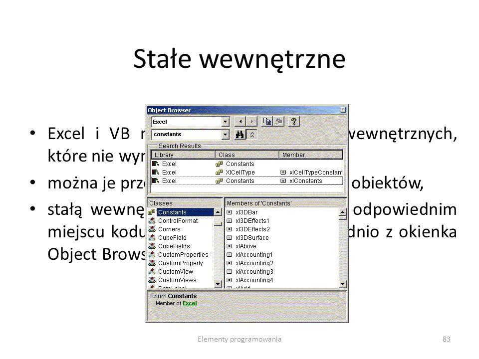 Elementy programowania83 Stałe wewnętrzne Excel i VB maja długą listę stałych wewnętrznych, które nie wymagają deklaracji, można je przejrzeć w oknie Przeglądarki obiektów, stałą wewnętrzną wystarczy wpisać w odpowiednim miejscu kodu, lub dołączyć ją bezpośrednio z okienka Object Browser.