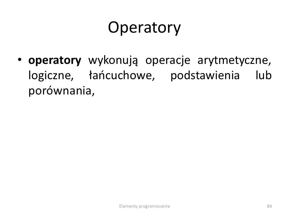 Elementy programowania84 Operatory operatory wykonują operacje arytmetyczne, logiczne, łańcuchowe, podstawienia lub porównania,