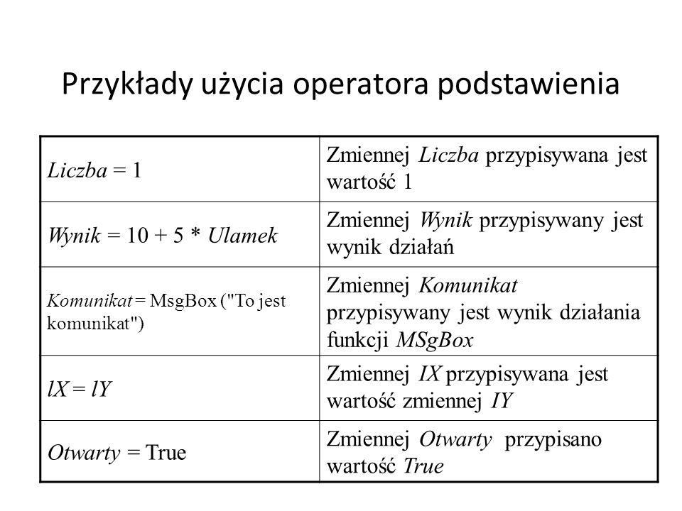 Przykłady użycia operatora podstawienia Liczba = 1 Zmiennej Liczba przypisywana jest wartość 1 Wynik = 10 + 5 * Ulamek Zmiennej Wynik przypisywany jest wynik działań Komunikat = MsgBox ( To jest komunikat ) Zmiennej Komunikat przypisywany jest wynik działania funkcji MSgBox lX = lY Zmiennej IX przypisywana jest wartość zmiennej IY Otwarty = True Zmiennej Otwarty przypisano wartość True