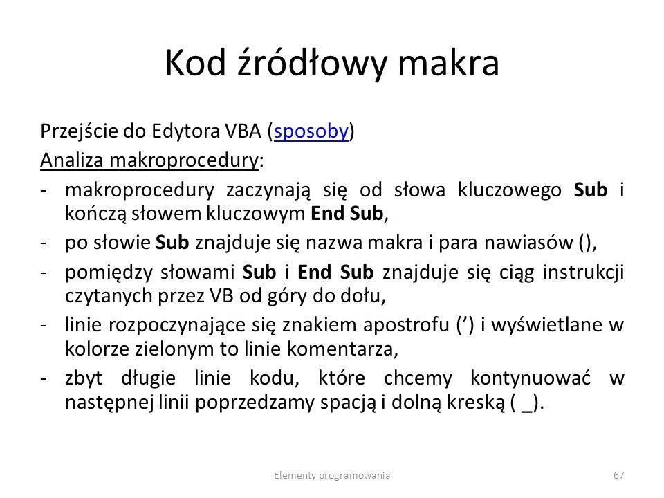 Elementy programowania67 Kod źródłowy makra Przejście do Edytora VBA (sposoby)sposoby Analiza makroprocedury: -makroprocedury zaczynają się od słowa kluczowego Sub i kończą słowem kluczowym End Sub, -po słowie Sub znajduje się nazwa makra i para nawiasów (), -pomiędzy słowami Sub i End Sub znajduje się ciąg instrukcji czytanych przez VB od góry do dołu, -linie rozpoczynające się znakiem apostrofu () i wyświetlane w kolorze zielonym to linie komentarza, -zbyt długie linie kodu, które chcemy kontynuować w następnej linii poprzedzamy spacją i dolną kreską ( _).